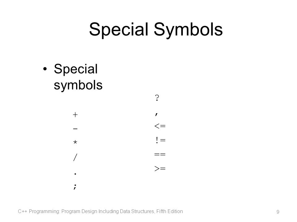 Special Symbols Special symbols + - * /. ; C++ Programming: Program Design Including Data Structures, Fifth Edition 9 ?, <= != == >=