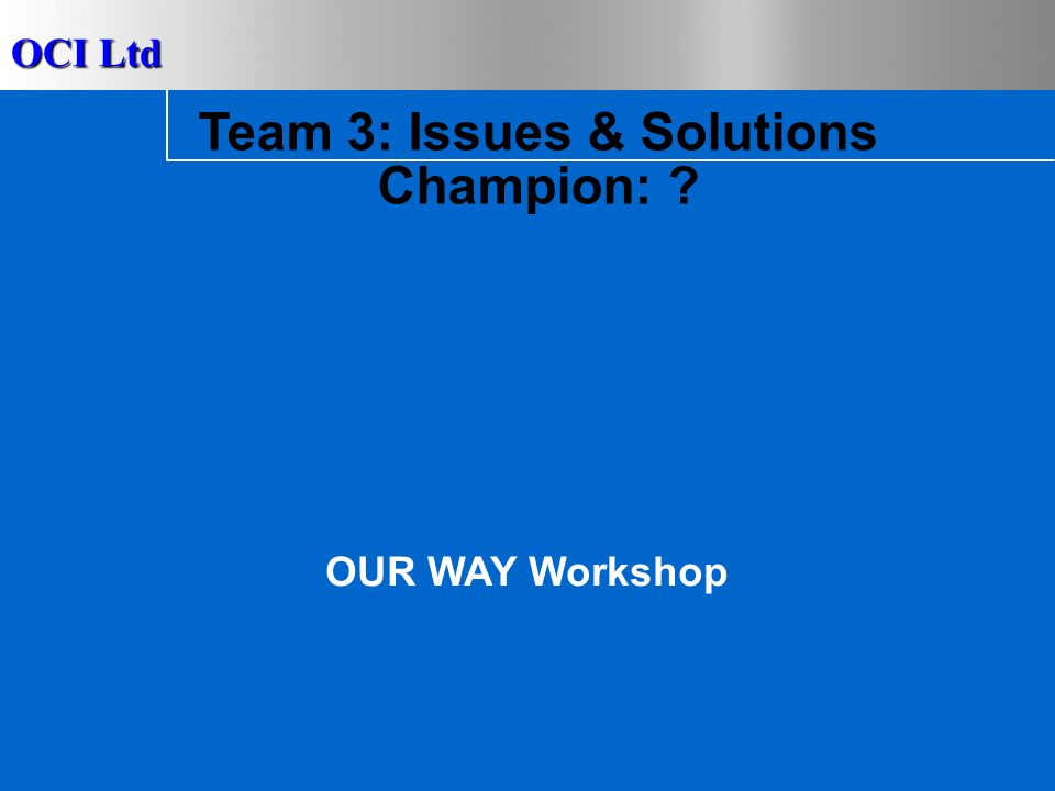 OCI Ltd 23 Team 2 – Issues & Solutions Lack of cross functional support and accountability No shared success stories across the business Fail to encourage different ideas with open minded attitudes Lack of ownership – problems passed to others Establish best practice sharing process Think & prepare before action Use What/How grid to improve performance CAUSE SOLUTIONS Issue: ENHANCE TEAM WORK & RESPONSIBILITY