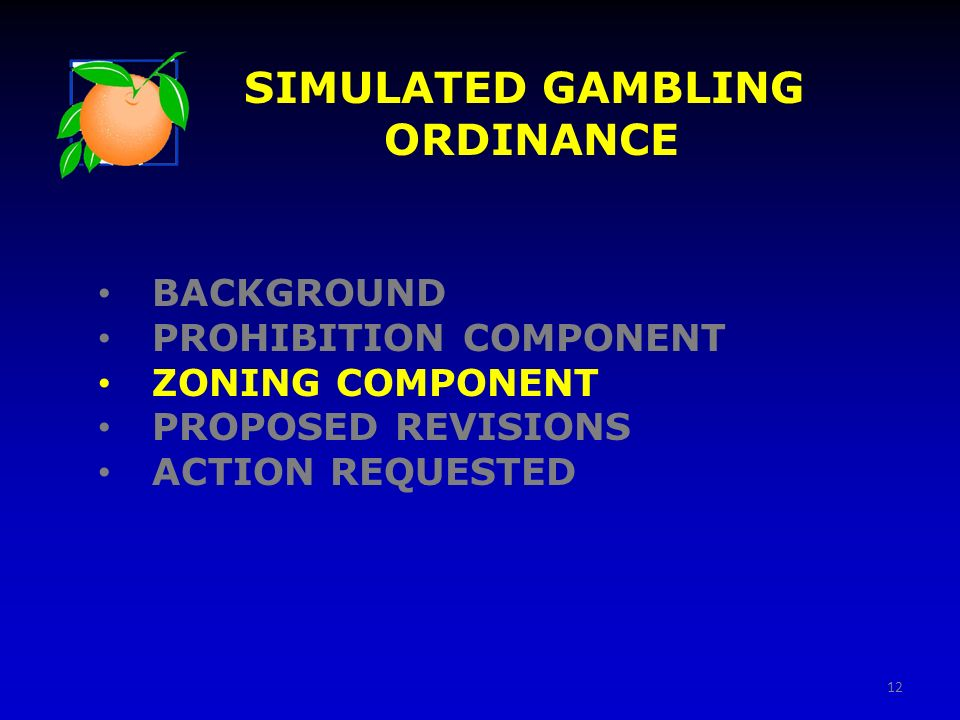 12 BACKGROUND PROHIBITION COMPONENT ZONING COMPONENT PROPOSED REVISIONS ACTION REQUESTED SIMULATED GAMBLING ORDINANCE