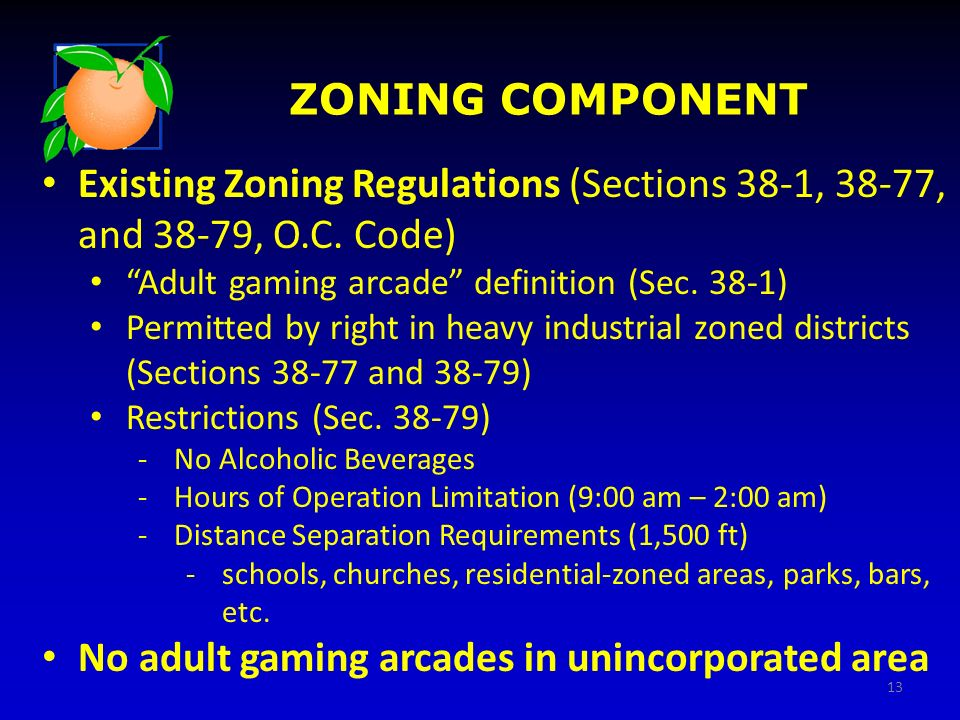 ZONING COMPONENT Existing Zoning Regulations (Sections 38-1, 38-77, and 38-79, O.C. Code) Adult gaming arcade definition (Sec. 38-1) Permitted by righ
