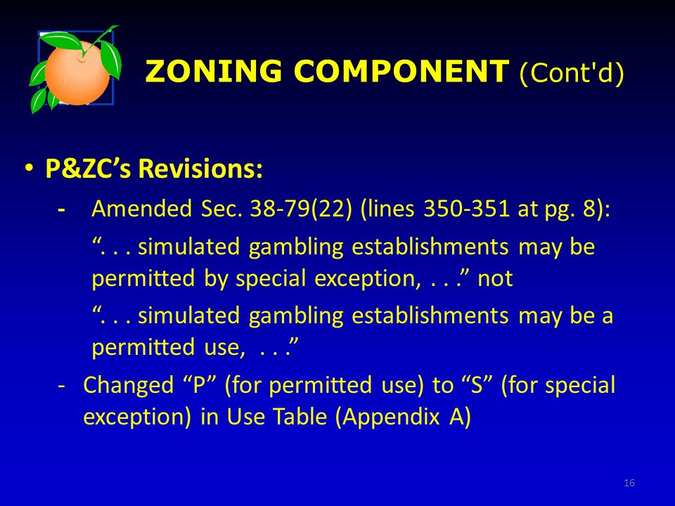 ZONING COMPONENT (Cont'd) P&ZCs Revisions: -Amended Sec. 38-79(22) (lines 350-351 at pg. 8):... simulated gambling establishments may be permitted by