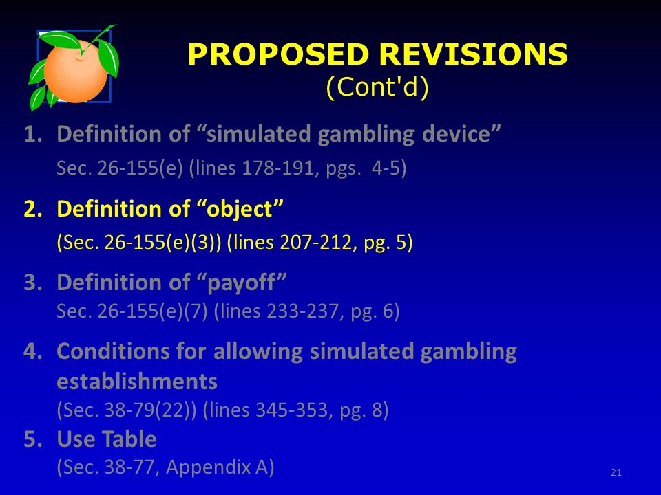21 PROPOSED REVISIONS (Cont'd) 1.Definition of simulated gambling device Sec. 26-155(e) (lines 178-191, pgs. 4-5) 2.Definition of object (Sec. 26-155(