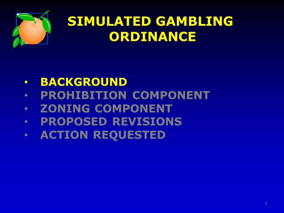 BACKGROUND PROHIBITION COMPONENT ZONING COMPONENT PROPOSED REVISIONS ACTION REQUESTED SIMULATED GAMBLING ORDINANCE 3