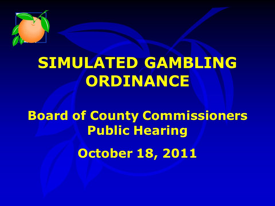 SIMULATED GAMBLING ORDINANCE Board of County Commissioners Public Hearing October 18, 2011