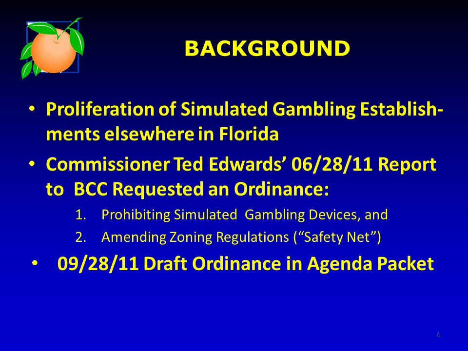 BACKGROUND Proliferation of Simulated Gambling Establish- ments elsewhere in Florida Commissioner Ted Edwards 06/28/11 Report to BCC Requested an Ordi
