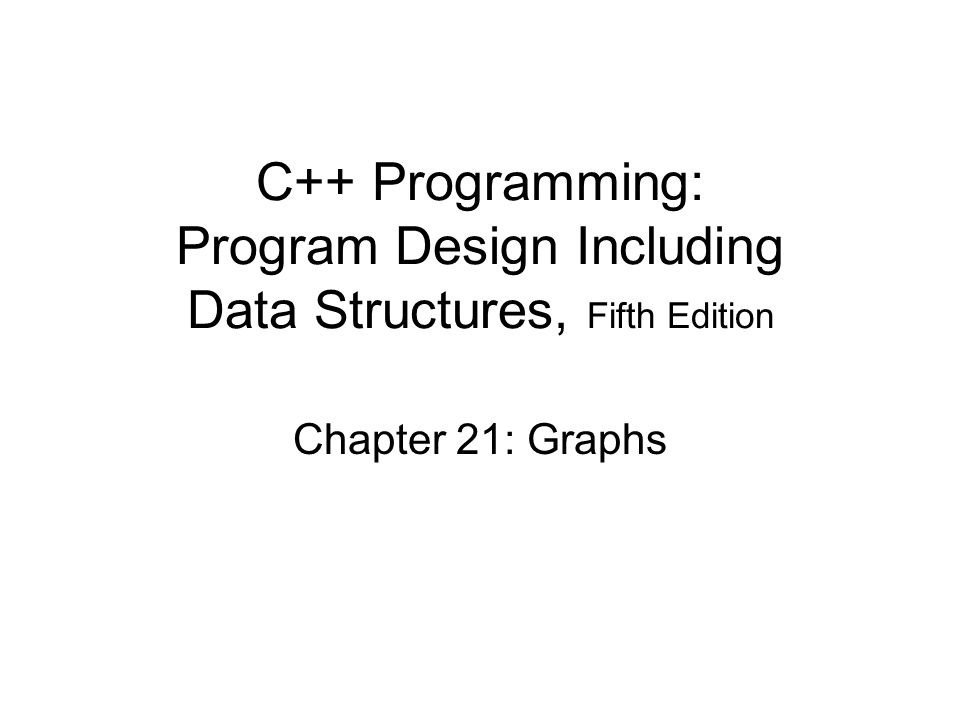 C++ Programming: Program Design Including Data Structures, Fifth Edition Chapter 21: Graphs