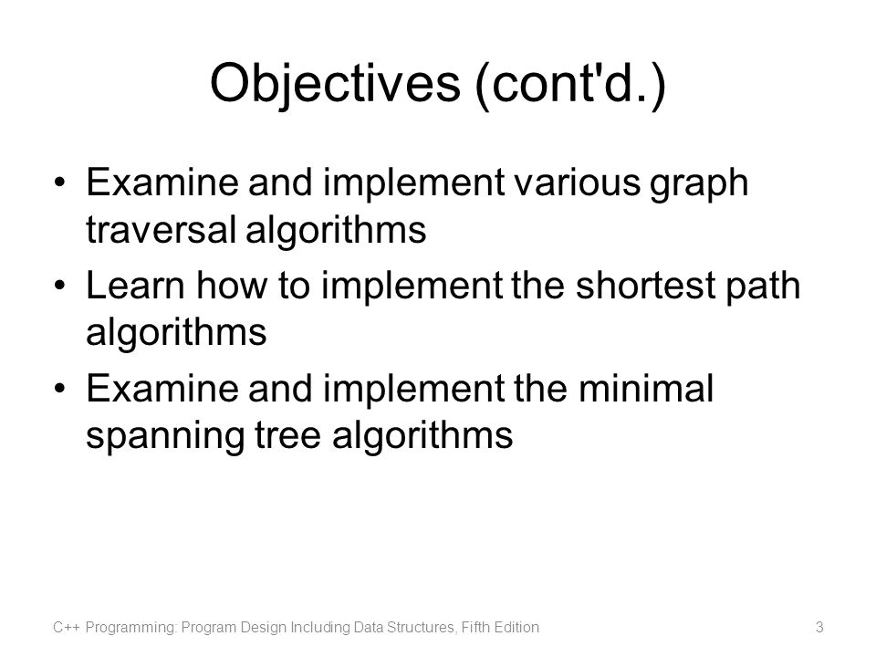 Objectives (cont'd.) Examine and implement various graph traversal algorithms Learn how to implement the shortest path algorithms Examine and implemen