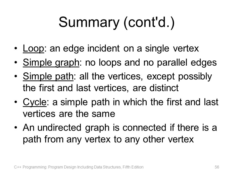 Summary (cont'd.) Loop: an edge incident on a single vertex Simple graph: no loops and no parallel edges Simple path: all the vertices, except possibl