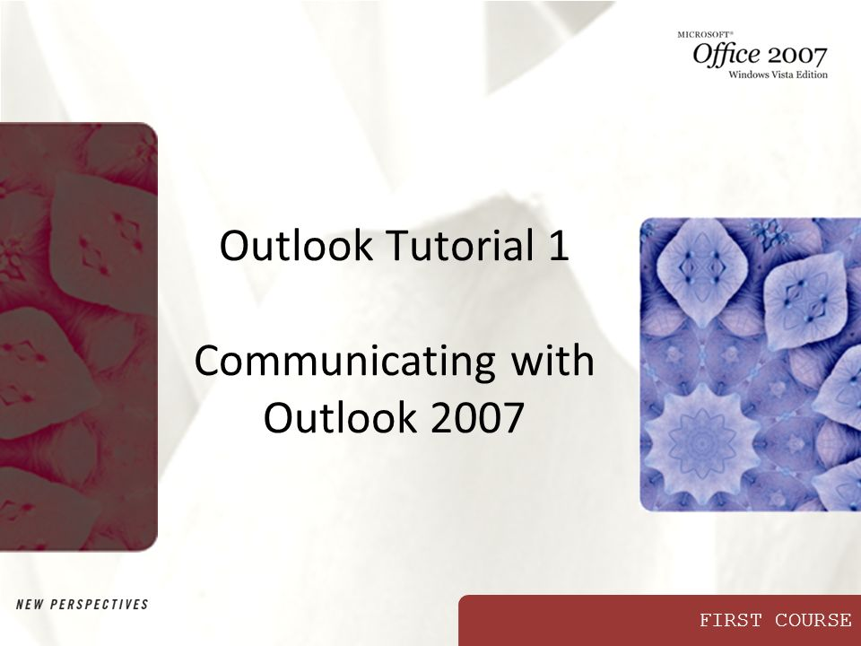FIRST COURSE Outlook Tutorial 1 Communicating with Outlook 2007