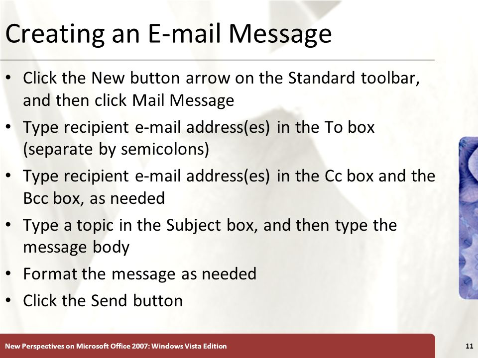 XP Creating an E-mail Message Click the New button arrow on the Standard toolbar, and then click Mail Message Type recipient e-mail address(es) in the