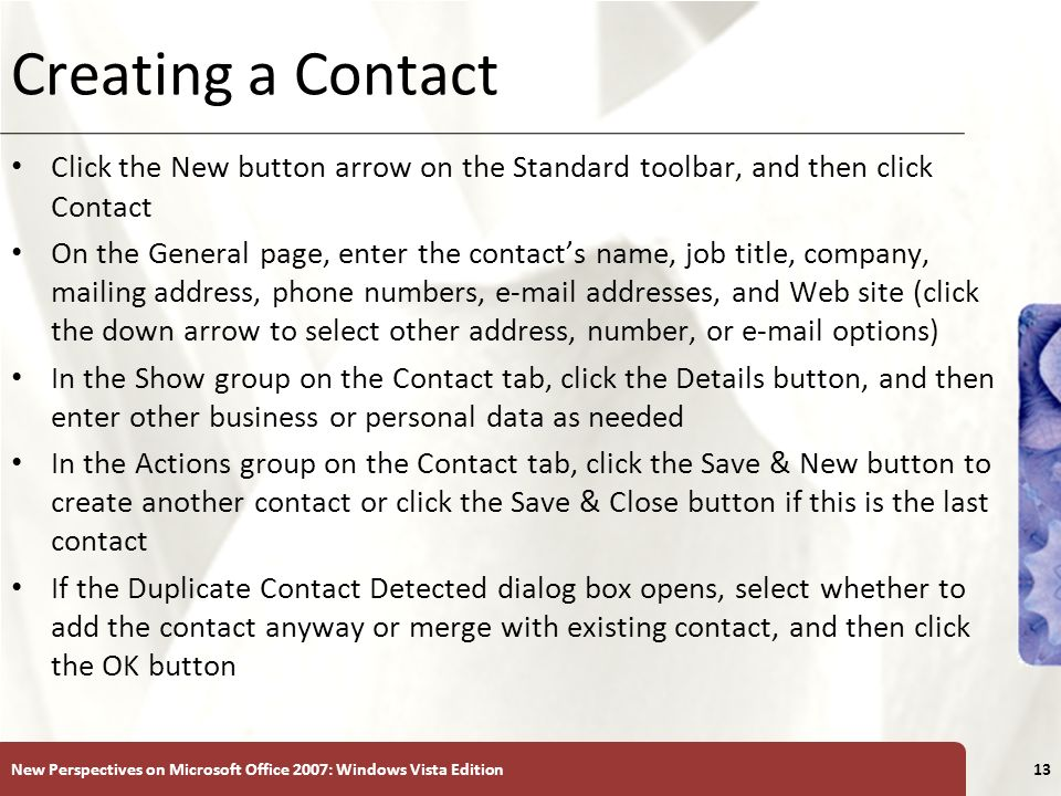 XP Creating a Contact Click the New button arrow on the Standard toolbar, and then click Contact On the General page, enter the contacts name, job tit