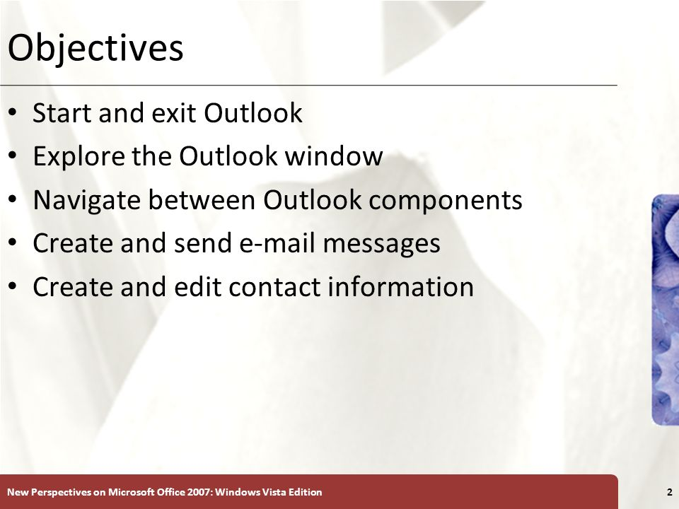 XP Objectives Start and exit Outlook Explore the Outlook window Navigate between Outlook components Create and send e-mail messages Create and edit co