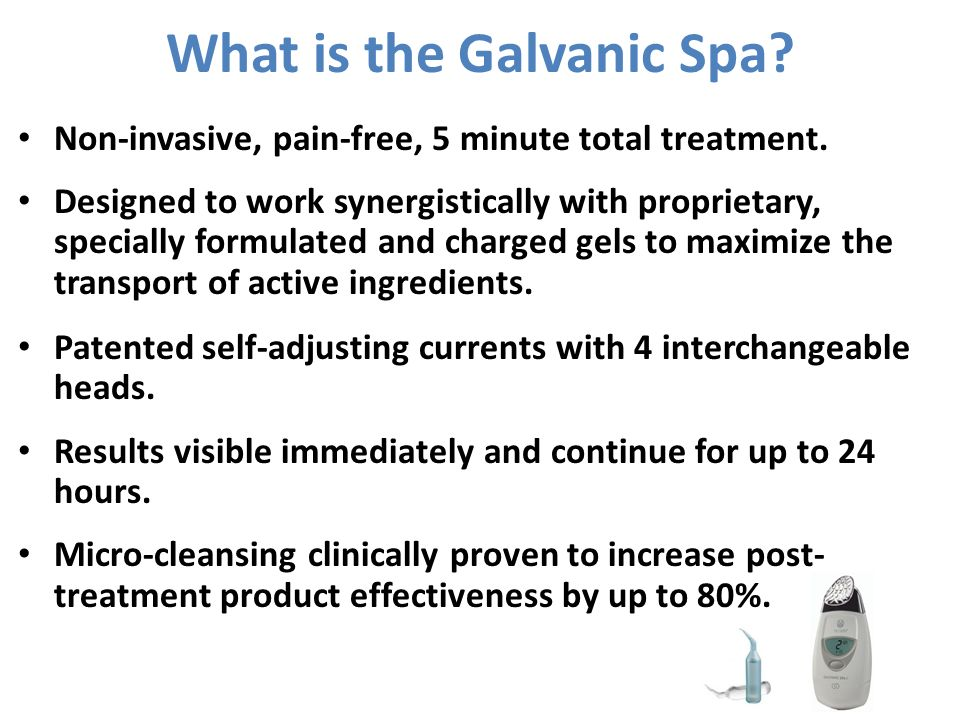 What is the Galvanic Spa? Non-invasive, pain-free, 5 minute total treatment. Designed to work synergistically with proprietary, specially formulated a