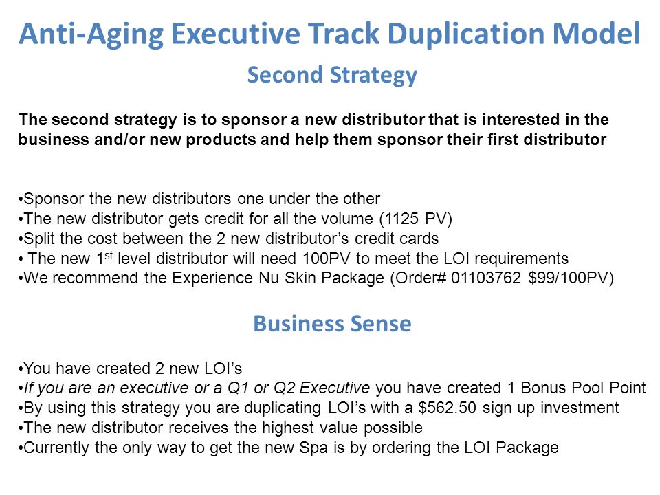 Anti-Aging Executive Track Duplication Model Second Strategy The second strategy is to sponsor a new distributor that is interested in the business an