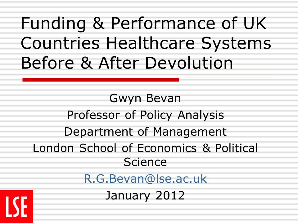 Funding & Performance of UK Countries Healthcare Systems Before & After Devolution Gwyn Bevan Professor of Policy Analysis Department of Management London School of Economics & Political Science R.G.Bevan@lse.ac.uk January 2012