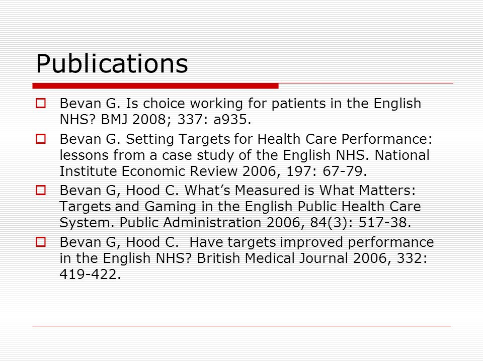 Publications Bevan G. Is choice working for patients in the English NHS? BMJ 2008; 337: a935. Bevan G. Setting Targets for Health Care Performance: le