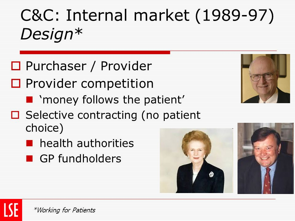 C&C: Internal market (1989-97) Design* Purchaser / Provider Provider competition money follows the patient Selective contracting (no patient choice) health authorities GP fundholders *Working for Patients