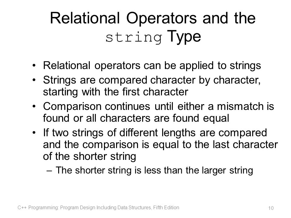 Relational Operators and the string Type Relational operators can be applied to strings Strings are compared character by character, starting with the