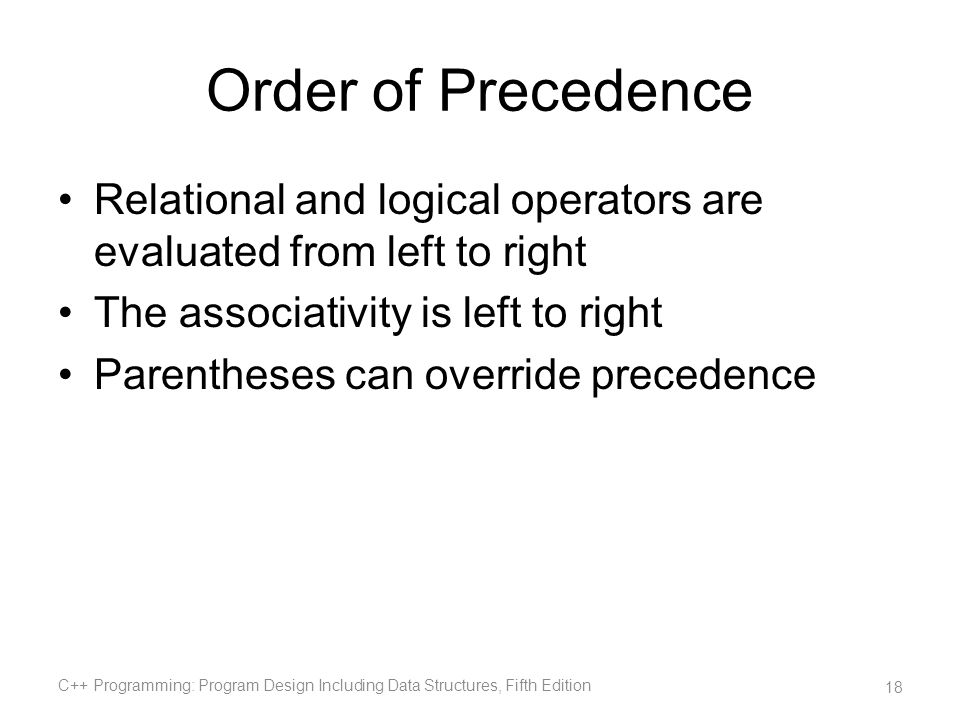 Order of Precedence Relational and logical operators are evaluated from left to right The associativity is left to right Parentheses can override prec
