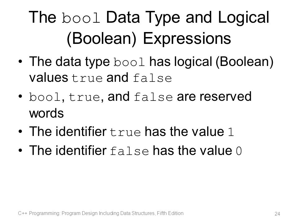 The bool Data Type and Logical (Boolean) Expressions The data type bool has logical (Boolean) values true and false bool, true, and false are reserved