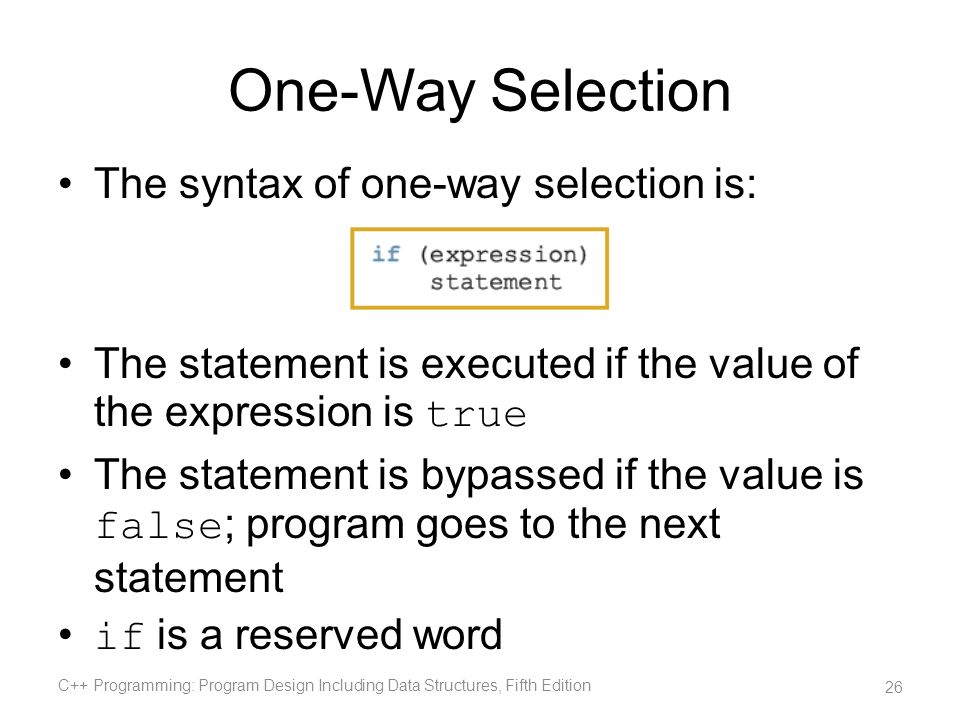 One-Way Selection The syntax of one-way selection is: The statement is executed if the value of the expression is true The statement is bypassed if th