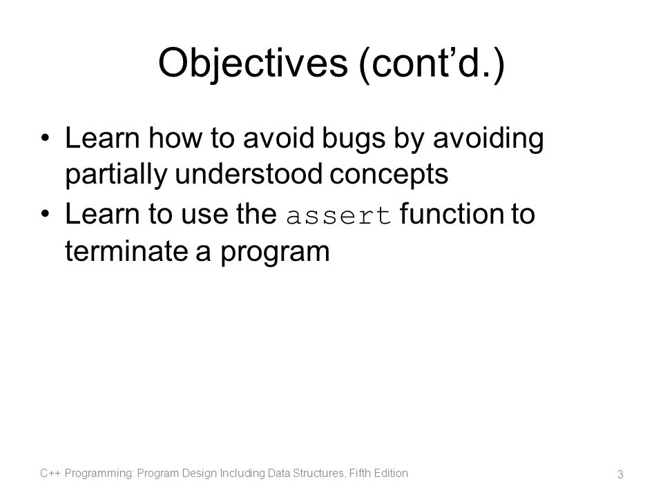 Objectives (contd.) Learn how to avoid bugs by avoiding partially understood concepts Learn to use the assert function to terminate a program C++ Prog