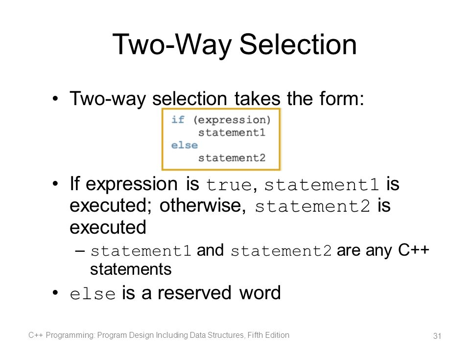 Two-Way Selection Two-way selection takes the form: If expression is true, statement1 is executed; otherwise, statement2 is executed – statement1 and