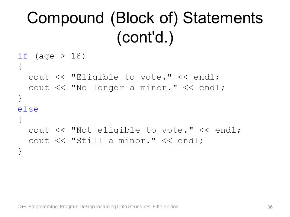 Compound (Block of) Statements (cont'd.) if (age > 18) { cout <<