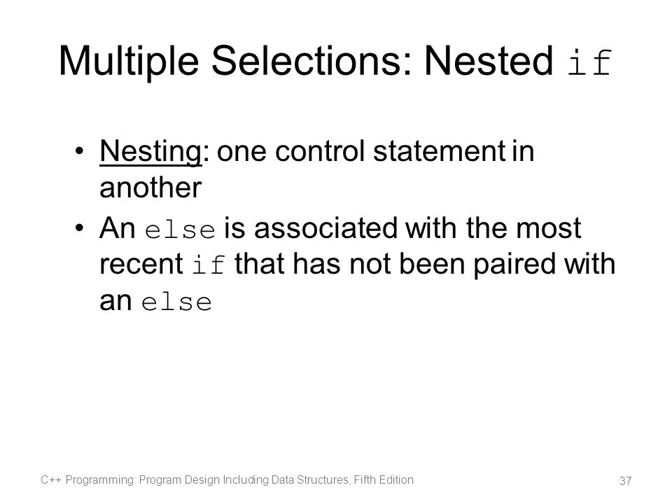 Multiple Selections: Nested if Nesting: one control statement in another An else is associated with the most recent if that has not been paired with a