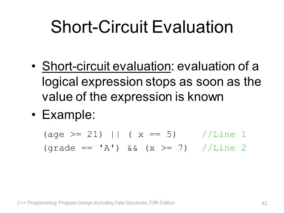 Short-Circuit Evaluation Short-circuit evaluation: evaluation of a logical expression stops as soon as the value of the expression is known Example: (