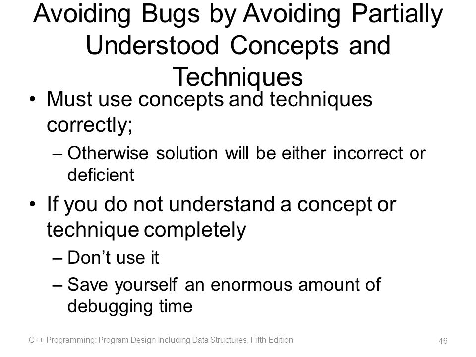 Avoiding Bugs by Avoiding Partially Understood Concepts and Techniques Must use concepts and techniques correctly; –Otherwise solution will be either