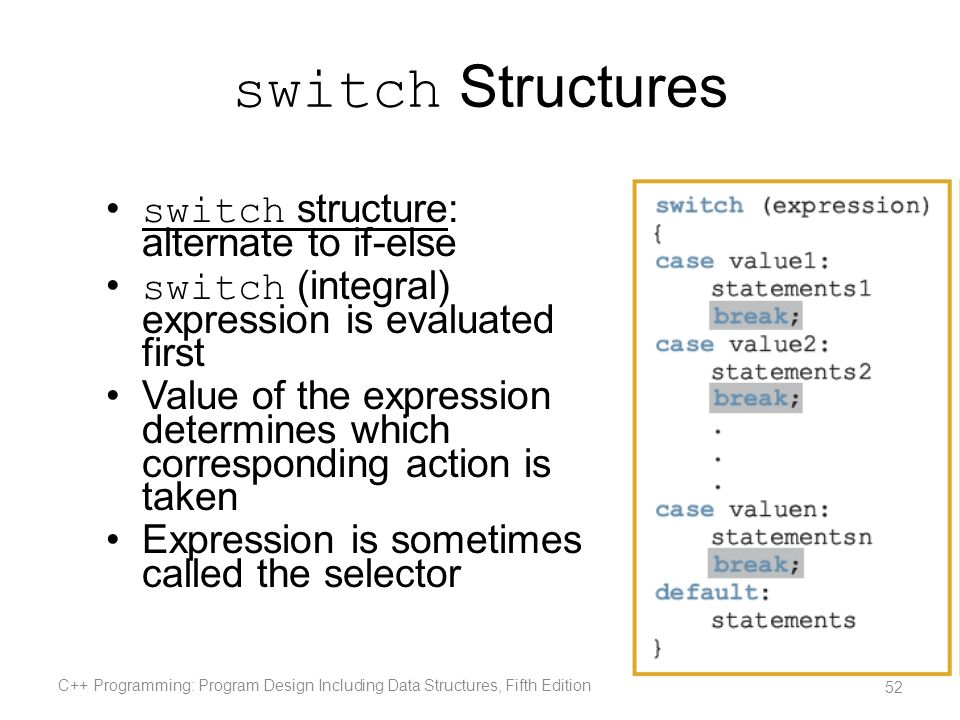 switch Structures switch structure: alternate to if-else switch (integral) expression is evaluated first Value of the expression determines which corr