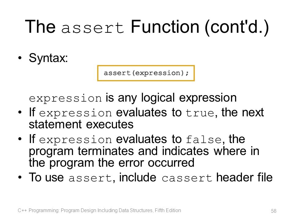 The assert Function (cont'd.) Syntax: expression is any logical expression If expression evaluates to true, the next statement executes If expression