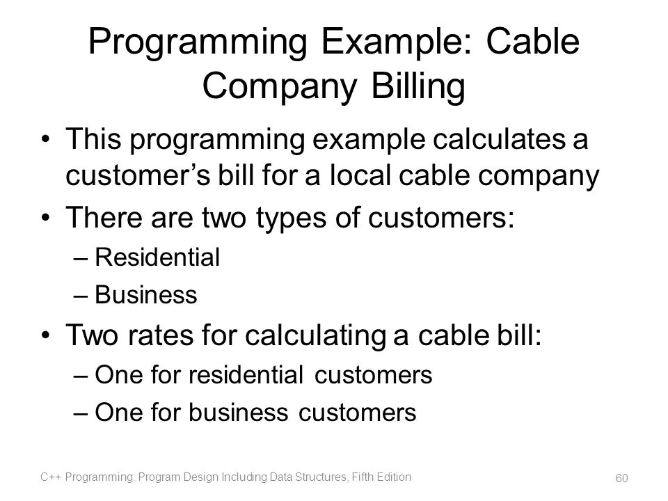 Programming Example: Cable Company Billing This programming example calculates a customers bill for a local cable company There are two types of custo