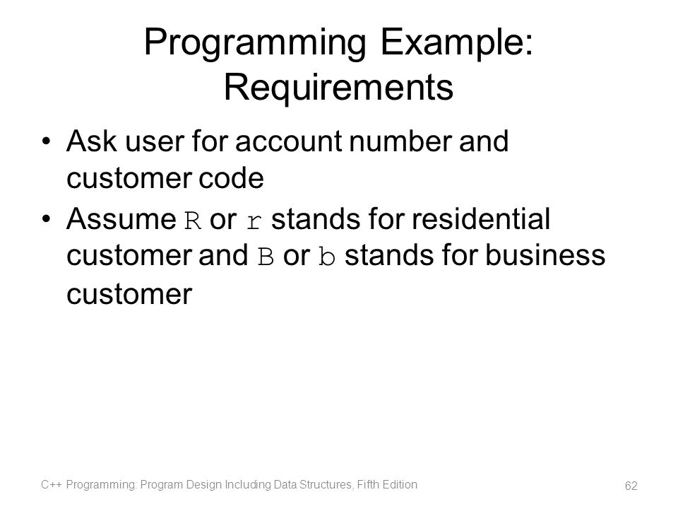 Programming Example: Requirements Ask user for account number and customer code Assume R or r stands for residential customer and B or b stands for bu