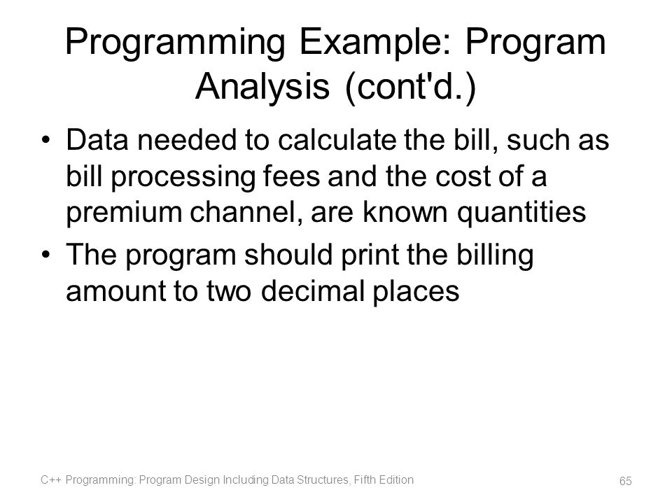 Programming Example: Program Analysis (cont'd.) Data needed to calculate the bill, such as bill processing fees and the cost of a premium channel, are