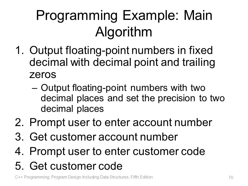 Programming Example: Main Algorithm 1.Output floating-point numbers in fixed decimal with decimal point and trailing zeros –Output floating-point numb