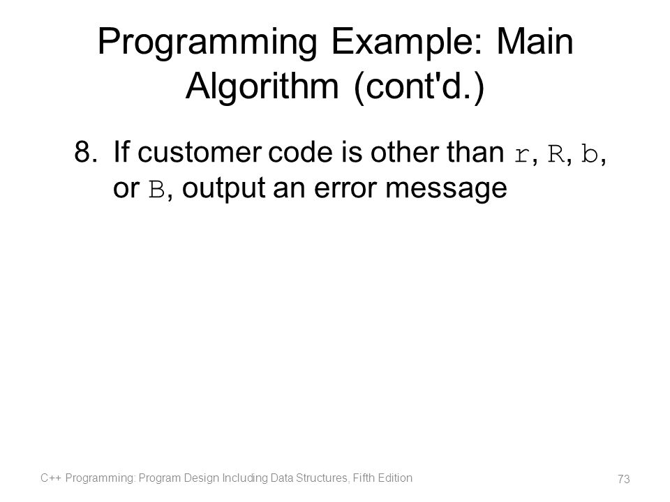 Programming Example: Main Algorithm (cont'd.) 8.If customer code is other than r, R, b, or B, output an error message C++ Programming: Program Design