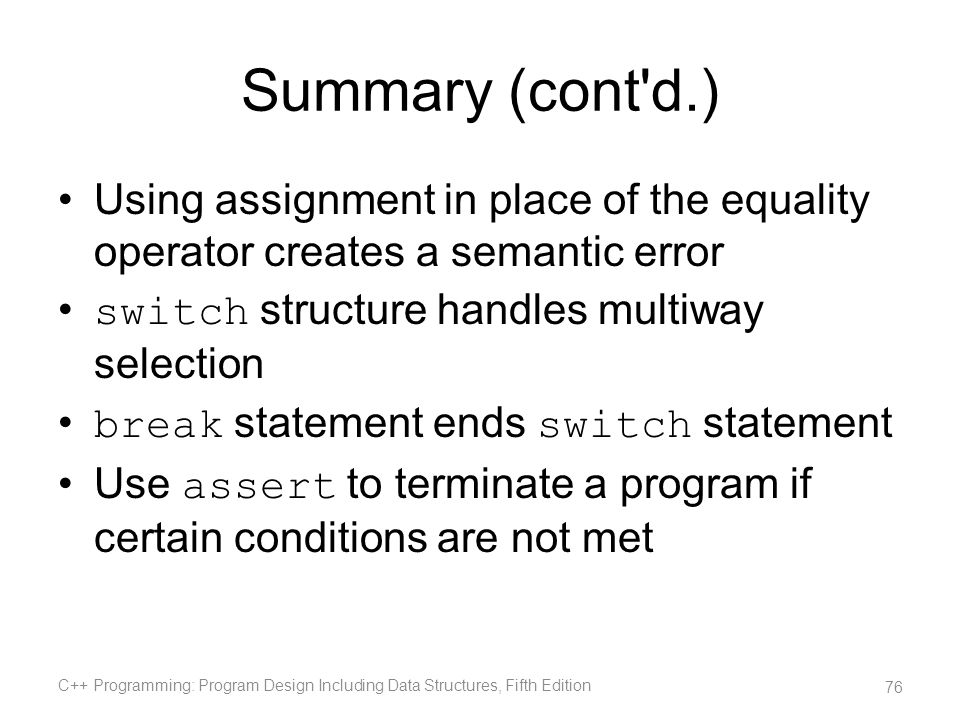 Summary (cont'd.) Using assignment in place of the equality operator creates a semantic error switch structure handles multiway selection break statem