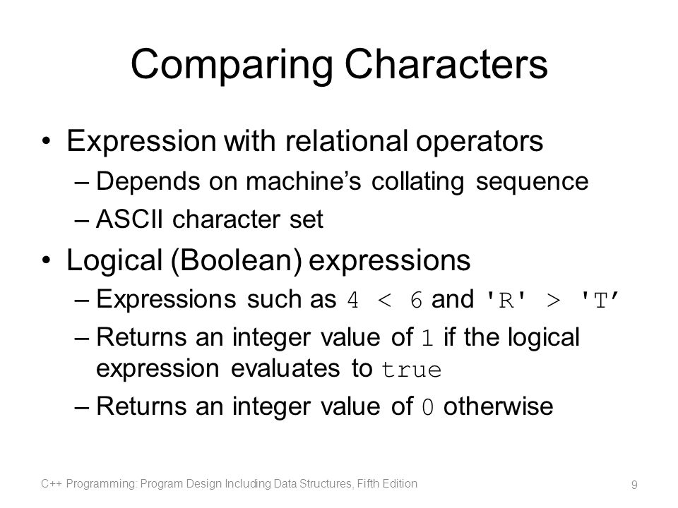 Comparing Characters Expression with relational operators –Depends on machines collating sequence –ASCII character set Logical (Boolean) expressions –