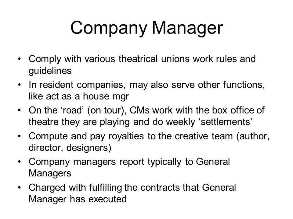 Company Manager Comply with various theatrical unions work rules and guidelines In resident companies, may also serve other functions, like act as a h