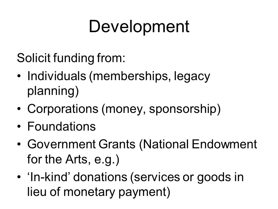Development Solicit funding from: Individuals (memberships, legacy planning) Corporations (money, sponsorship) Foundations Government Grants (National