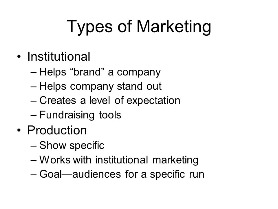 Types of Marketing Institutional –Helps brand a company –Helps company stand out –Creates a level of expectation –Fundraising tools Production –Show s