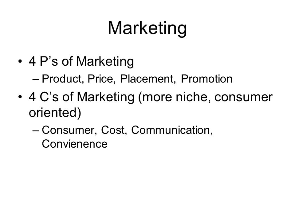 Marketing 4 Ps of Marketing –Product, Price, Placement, Promotion 4 Cs of Marketing (more niche, consumer oriented) –Consumer, Cost, Communication, Co