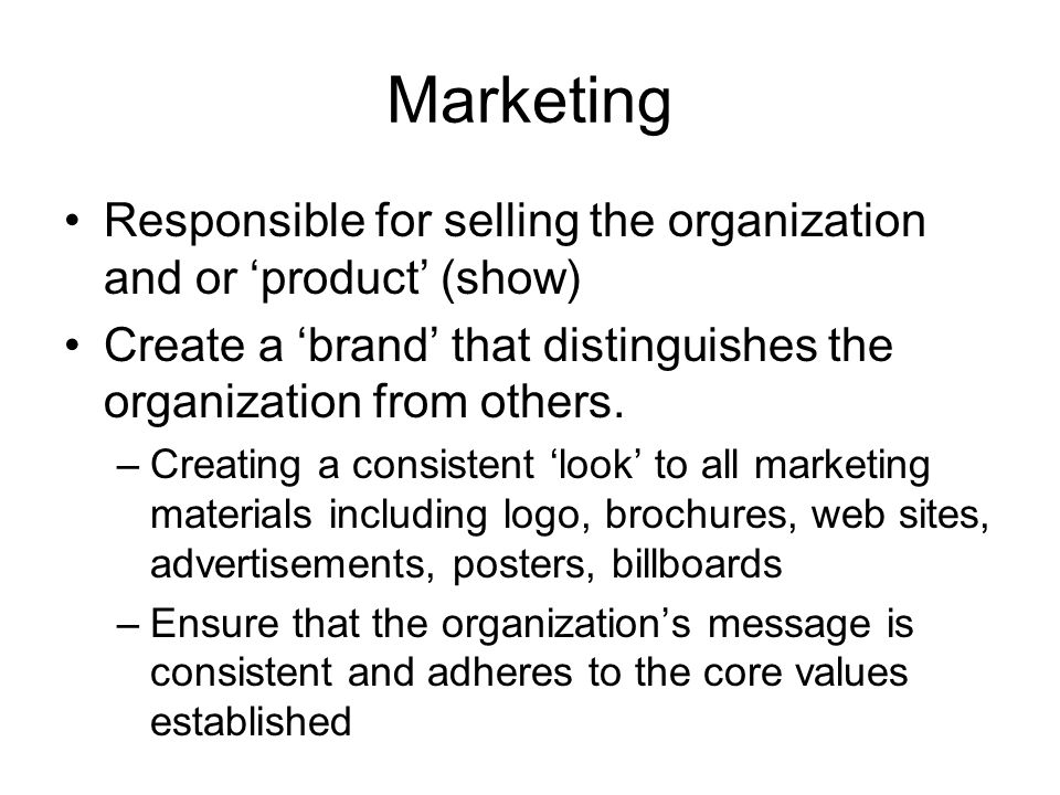 Marketing Responsible for selling the organization and or product (show) Create a brand that distinguishes the organization from others. –Creating a c