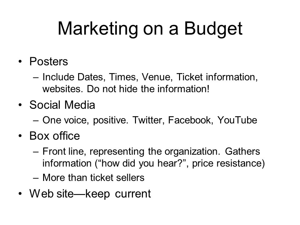 Marketing on a Budget Posters –Include Dates, Times, Venue, Ticket information, websites. Do not hide the information! Social Media –One voice, positi