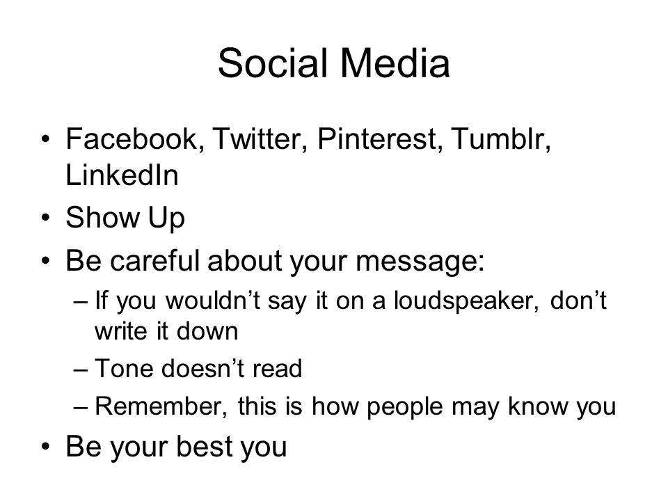 Social Media Facebook, Twitter, Pinterest, Tumblr, LinkedIn Show Up Be careful about your message: –If you wouldnt say it on a loudspeaker, dont write