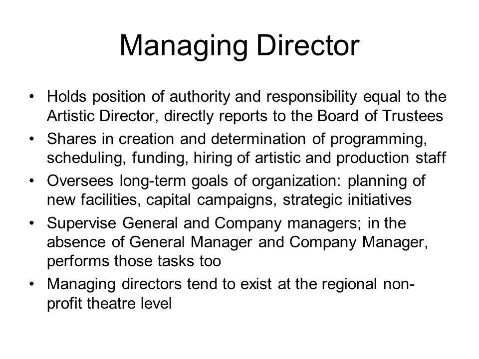 Managing Director Holds position of authority and responsibility equal to the Artistic Director, directly reports to the Board of Trustees Shares in c