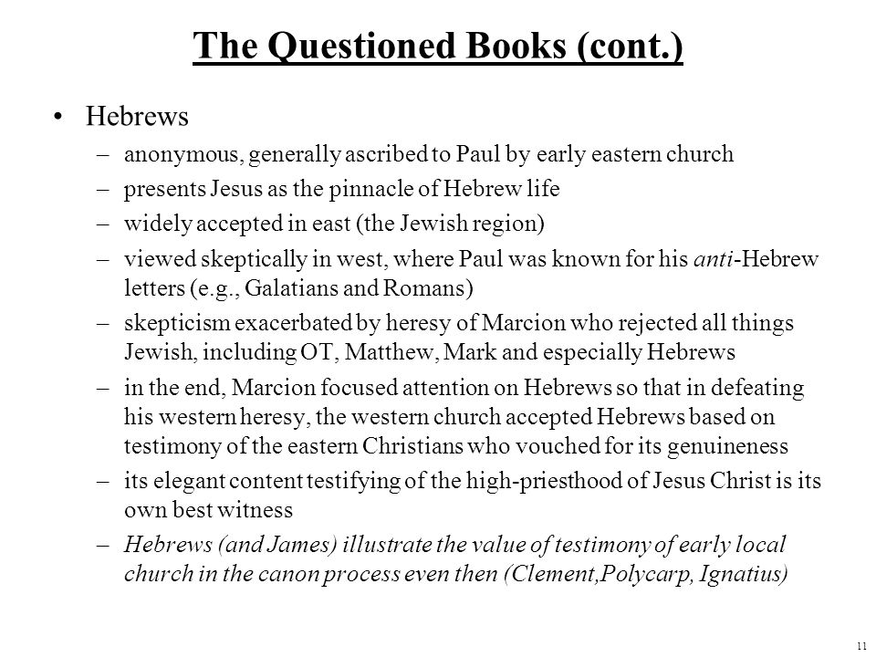 11 The Questioned Books (cont.) Hebrews –anonymous, generally ascribed to Paul by early eastern church –presents Jesus as the pinnacle of Hebrew life