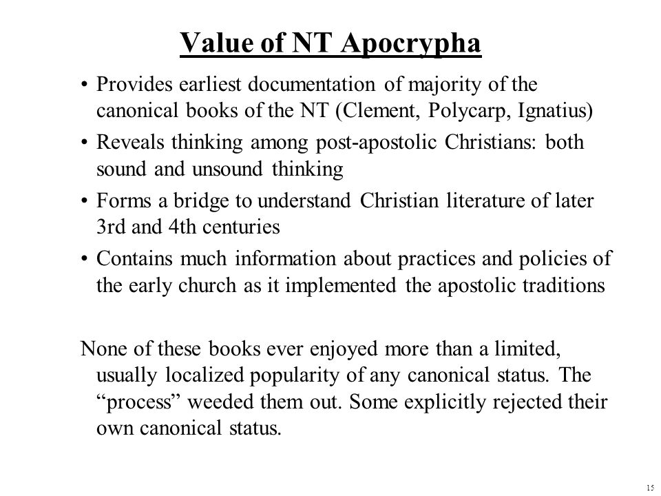 15 Value of NT Apocrypha Provides earliest documentation of majority of the canonical books of the NT (Clement, Polycarp, Ignatius) Reveals thinking a